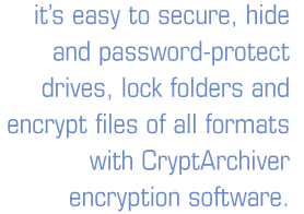 It's easy to secure, hide and password-protect drives, lock folders and encrypt files of all formats with CryptArchiver encryption software