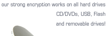 our strong windows encryption software works on all hard drives, CD, DVD, USB, flash and even removable drives!